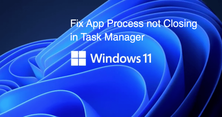 Fix App Process not Closing in Task Manager Windows 11